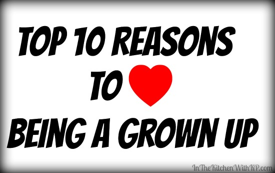 Top 10 Reasons I Love Being a Grown Up www.InTheKitchenWithKP